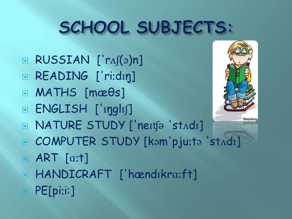  RUSSIAN [ r ʌʃ ( ə )n]  READING [ ri ː d ɪ ŋ]  MATHS [mæθs]  ENGLISH [ ɪ ŋgl ɪʃ ]  NATURE STUDY [ ne ɪʧ ə st ʌ d ɪ ]  COMPUTER STUDY [k ə m pju ː t ə st ʌ d ɪ ]  ART [ ɑː t]  HANDICRAFT [ hænd ɪ kr ɑː ft]  PE[pi ː i:]