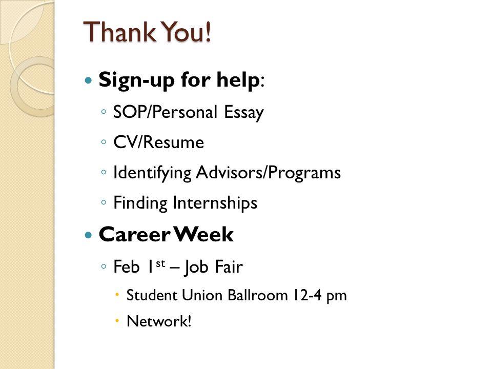 Thank You! Sign-up for help: ◦ SOP/Personal Essay ◦ CV/Resume ◦ Identifying Advisors/Programs ◦ Finding Internships Career Week ◦ Feb 1 st – Job Fair