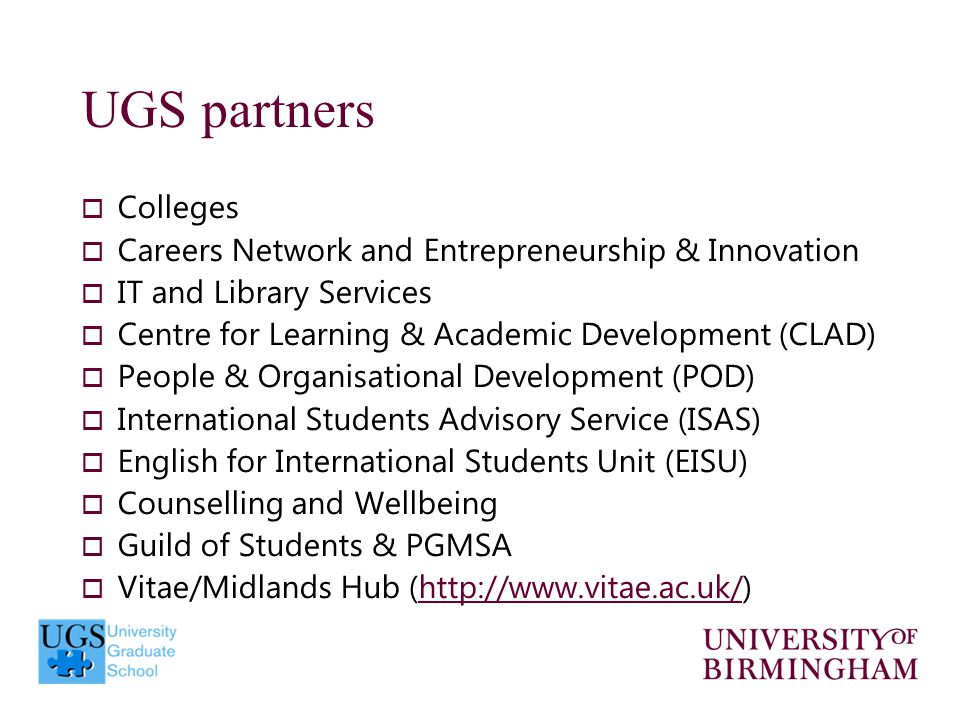 UGS partners  Colleges  Careers Network and Entrepreneurship & Innovation  IT and Library Services  Centre for Learning & Academic Development (CLAD)  People & Organisational Development (POD)  International Students Advisory Service (ISAS)  English for International Students Unit (EISU)  Counselling and Wellbeing  Guild of Students & PGMSA  Vitae/Midlands Hub (http://www.vitae.ac.uk/)http://www.vitae.ac.uk/