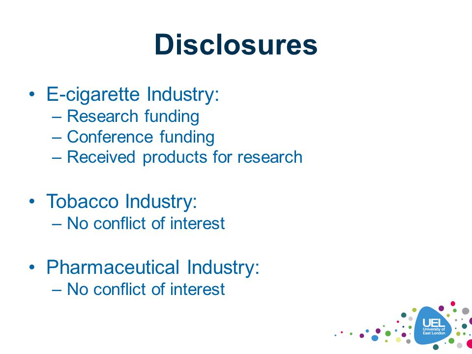 Disclosures E-cigarette Industry: –Research funding –Conference funding –Received products for research Tobacco Industry: –No conflict of interest Pha