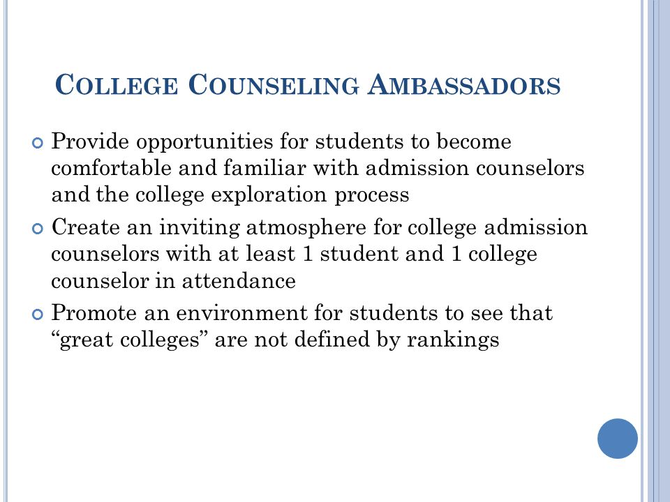 C OLLEGE C OUNSELING A MBASSADORS Provide opportunities for students to become comfortable and familiar with admission counselors and the college exploration process Create an inviting atmosphere for college admission counselors with at least 1 student and 1 college counselor in attendance Promote an environment for students to see that great colleges are not defined by rankings