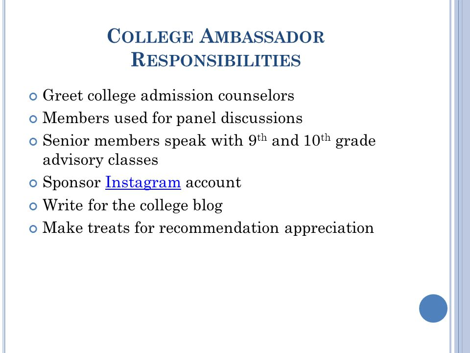 C OLLEGE A MBASSADOR R ESPONSIBILITIES Greet college admission counselors Members used for panel discussions Senior members speak with 9 th and 10 th grade advisory classes Sponsor Instagram accountInstagram Write for the college blog Make treats for recommendation appreciation
