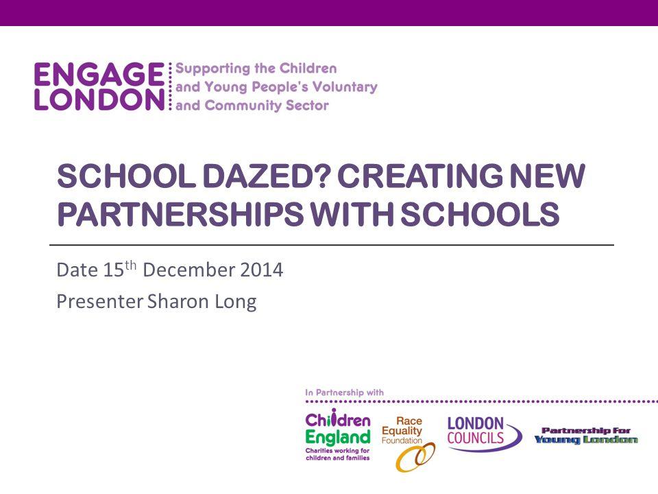 SCHOOL DAZED? CREATING NEW PARTNERSHIPS WITH SCHOOLS Date 15 th December 2014 Presenter Sharon Long
