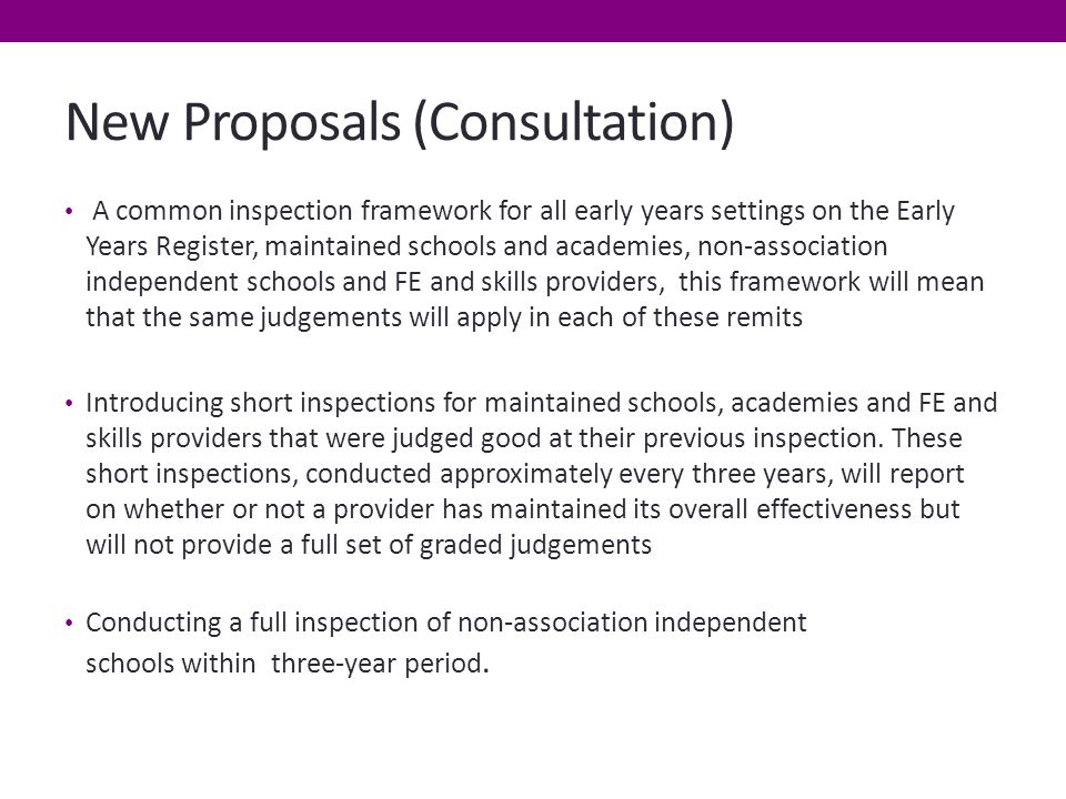 New Proposals (Consultation) A common inspection framework for all early years settings on the Early Years Register, maintained schools and academies, non-association independent schools and FE and skills providers, this framework will mean that the same judgements will apply in each of these remits Introducing short inspections for maintained schools, academies and FE and skills providers that were judged good at their previous inspection.