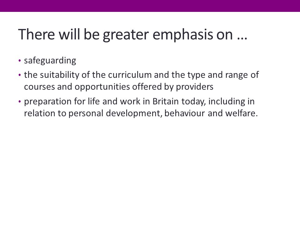 There will be greater emphasis on … safeguarding the suitability of the curriculum and the type and range of courses and opportunities offered by providers preparation for life and work in Britain today, including in relation to personal development, behaviour and welfare.