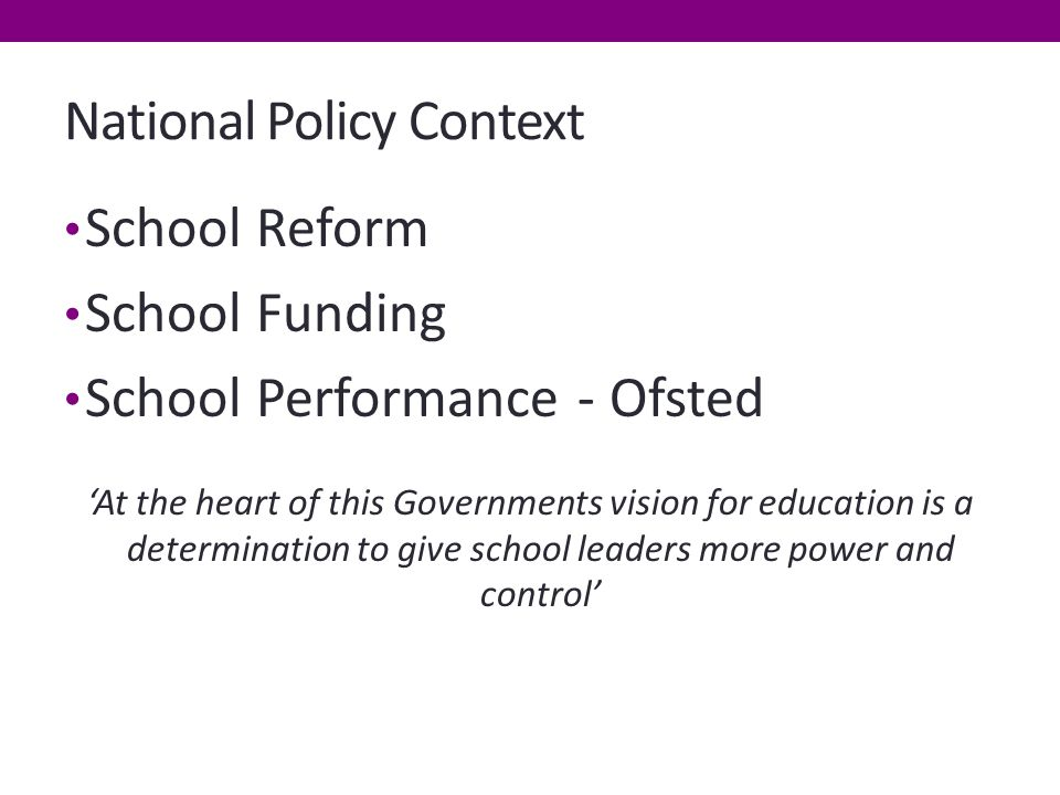National Policy Context School Reform School Funding School Performance - Ofsted 'At the heart of this Governments vision for education is a determination to give school leaders more power and control'