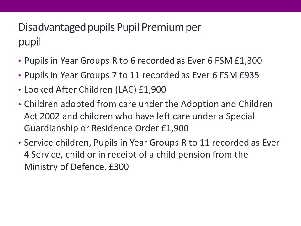 Disadvantaged pupils Pupil Premium per pupil Pupils in Year Groups R to 6 recorded as Ever 6 FSM £1,300 Pupils in Year Groups 7 to 11 recorded as Ever 6 FSM £935 Looked After Children (LAC) £1,900 Children adopted from care under the Adoption and Children Act 2002 and children who have left care under a Special Guardianship or Residence Order £1,900 Service children, Pupils in Year Groups R to 11 recorded as Ever 4 Service, child or in receipt of a child pension from the Ministry of Defence.