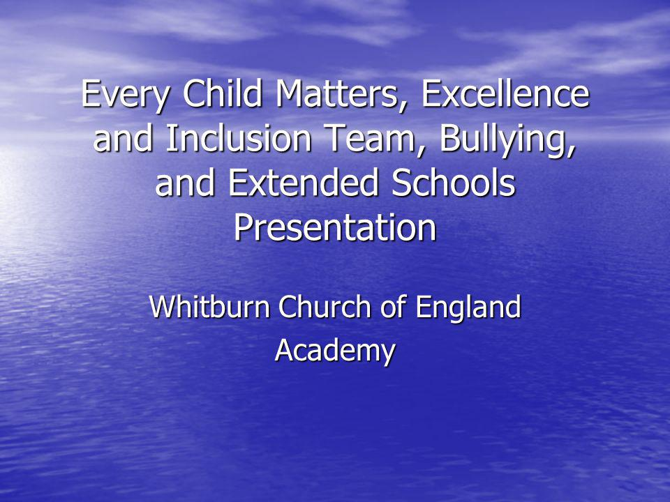 Every Child Matters, Excellence and Inclusion Team, Bullying, and Extended Schools Presentation Whitburn Church of England Academy