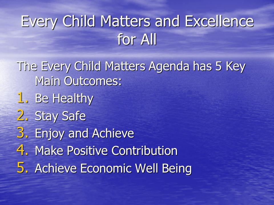 Every Child Matters and Excellence for All The Every Child Matters Agenda has 5 Key Main Outcomes: 1.