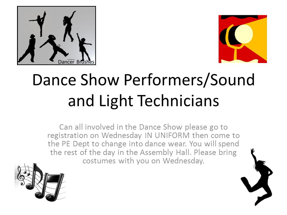 Dance Show Performers/Sound and Light Technicians Can all involved in the Dance Show please go to registration on Wednesday IN UNIFORM then come to the PE Dept to change into dance wear.