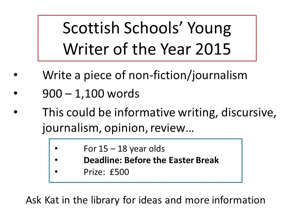 Scottish Schools' Young Writer of the Year 2015 Write a piece of non-fiction/journalism 900 – 1,100 words This could be informative writing, discursive, journalism, opinion, review… For 15 – 18 year olds Deadline: Before the Easter Break Prize: £500 Ask Kat in the library for ideas and more information