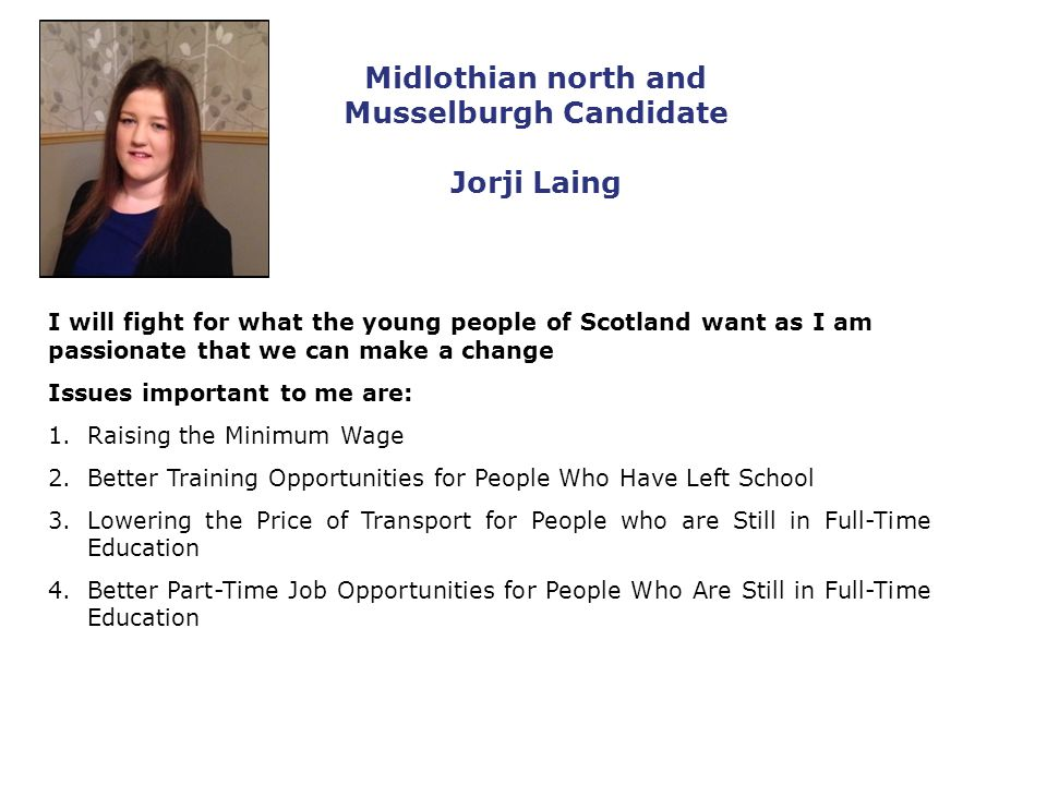 Midlothian north and Musselburgh Candidate Jorji Laing I will fight for what the young people of Scotland want as I am passionate that we can make a change Issues important to me are: 1.Raising the Minimum Wage 2.Better Training Opportunities for People Who Have Left School 3.Lowering the Price of Transport for People who are Still in Full-Time Education 4.Better Part-Time Job Opportunities for People Who Are Still in Full-Time Education