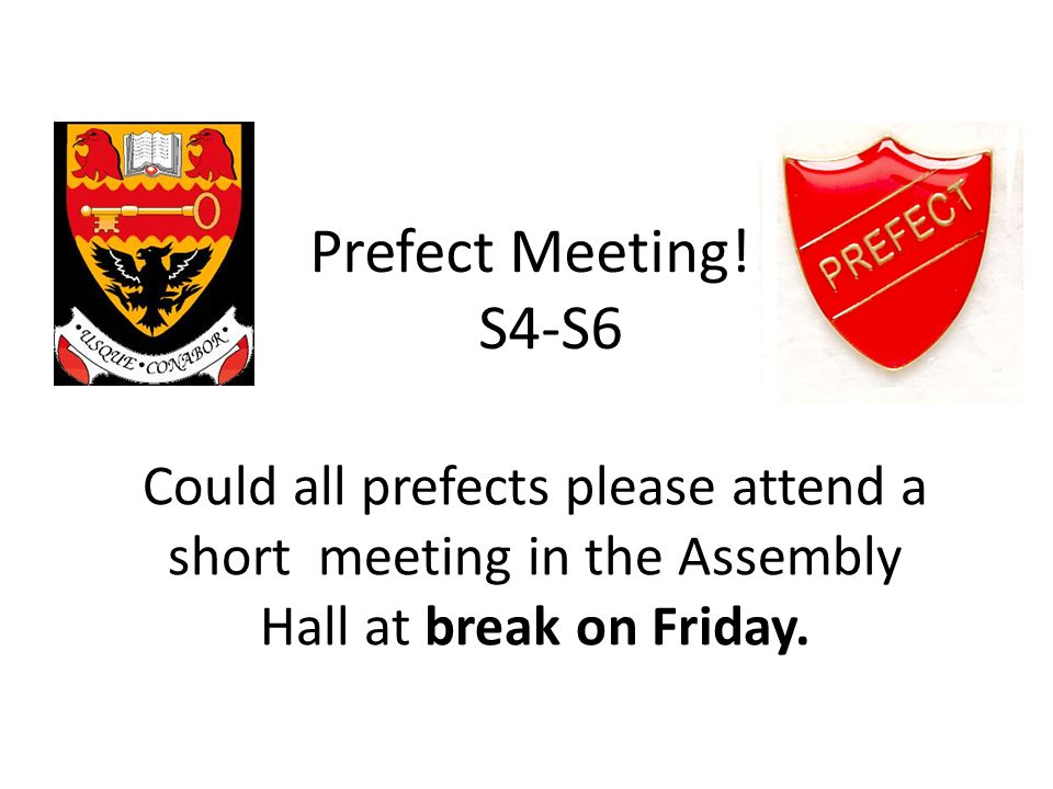Prefect Meeting!!! S4-S6 Could all prefects please attend a short meeting in the Assembly Hall at break on Friday.