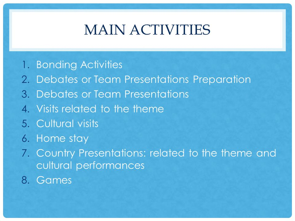 MAIN ACTIVITIES 1.Bonding Activities 2.Debates or Team Presentations Preparation 3.Debates or Team Presentations 4.Visits related to the theme 5.Cultural visits 6.Home stay 7.Country Presentations: related to the theme and cultural performances 8.Games