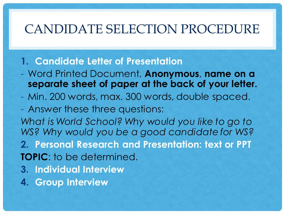 CANDIDATE SELECTION PROCEDURE 1.Candidate Letter of Presentation -Word Printed Document, Anonymous, name on a separate sheet of paper at the back of your letter.