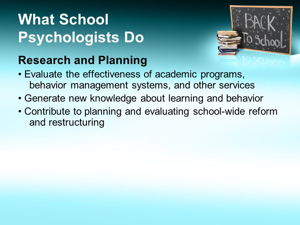What School Psychologists Do Research and Planning Evaluate the effectiveness of academic programs, behavior management systems, and other services Generate new knowledge about learning and behavior Contribute to planning and evaluating school-wide reform and restructuring