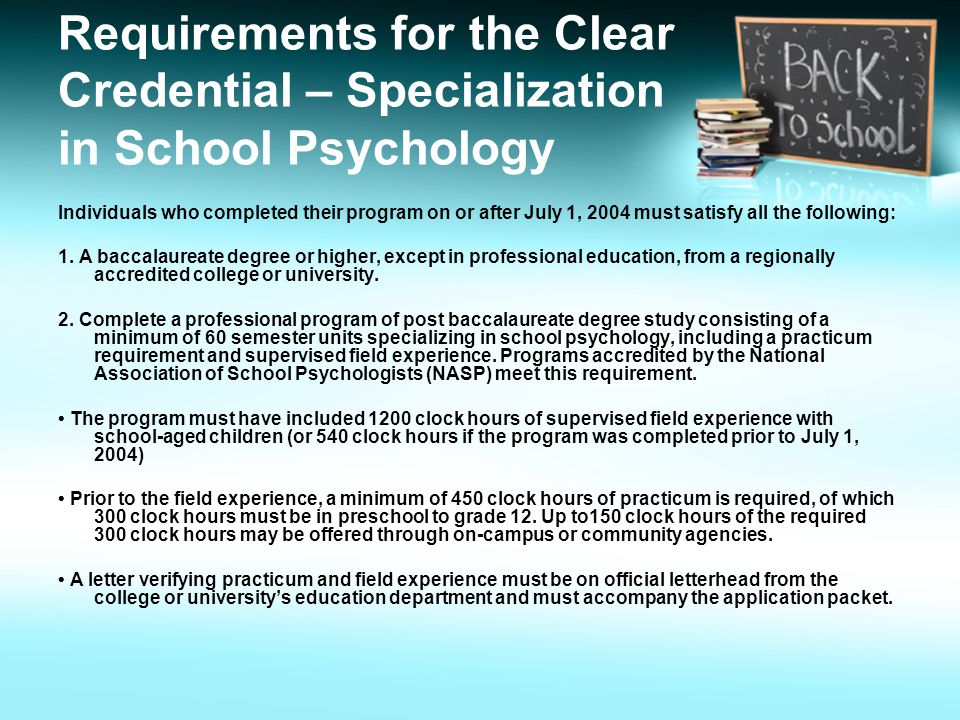 Requirements for the Clear Credential – Specialization in School Psychology Individuals who completed their program on or after July 1, 2004 must satisfy all the following: 1.