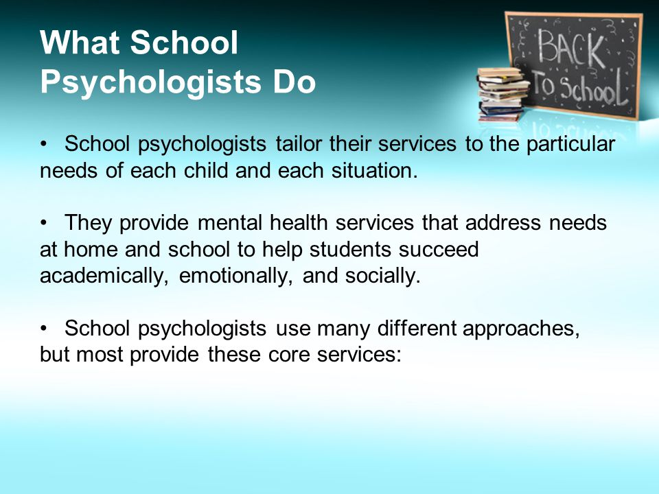 What School Psychologists Do School psychologists tailor their services to the particular needs of each child and each situation.
