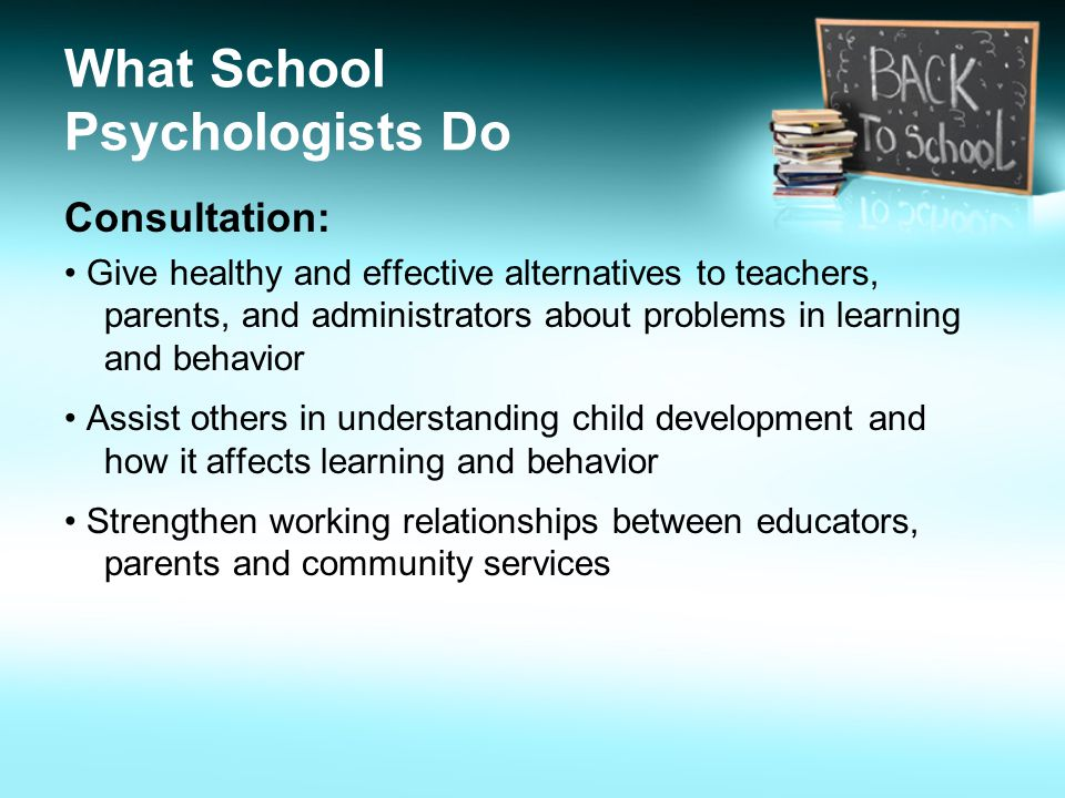What School Psychologists Do Consultation: Give healthy and effective alternatives to teachers, parents, and administrators about problems in learning and behavior Assist others in understanding child development and how it affects learning and behavior Strengthen working relationships between educators, parents and community services