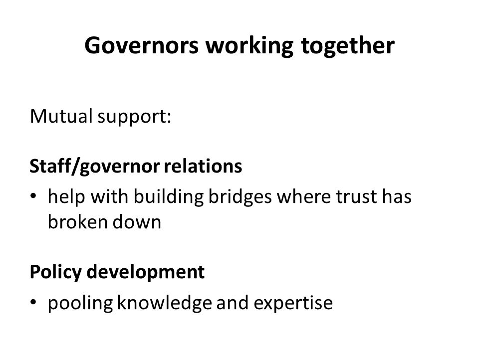 Mutual support: Staff/governor relations help with building bridges where trust has broken down Policy development pooling knowledge and expertise