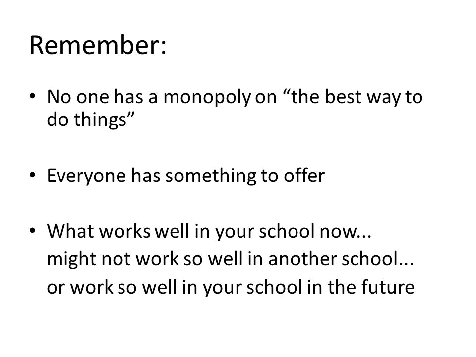 Remember: No one has a monopoly on the best way to do things Everyone has something to offer What works well in your school now...