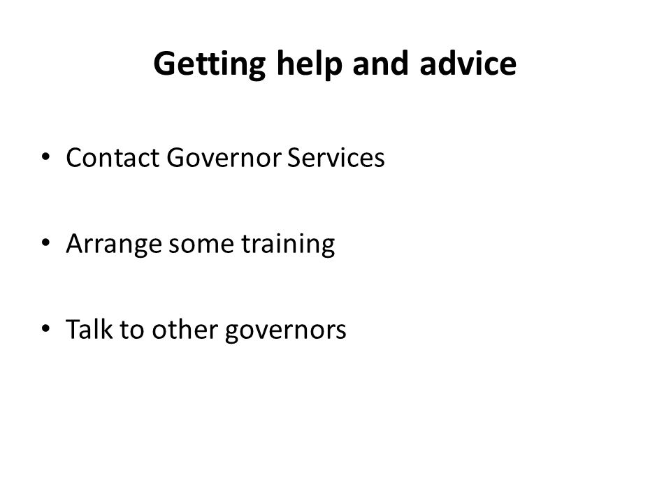 Getting help and advice Contact Governor Services Arrange some training Talk to other governors