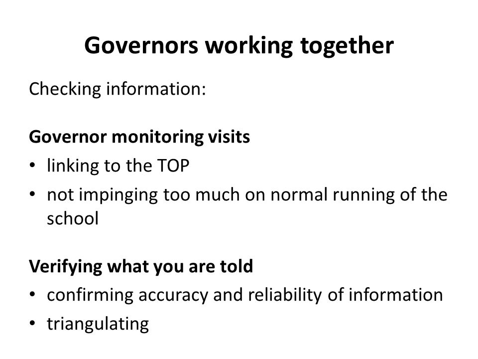 Checking information: Governor monitoring visits linking to the TOP not impinging too much on normal running of the school Verifying what you are told confirming accuracy and reliability of information triangulating Governors working together