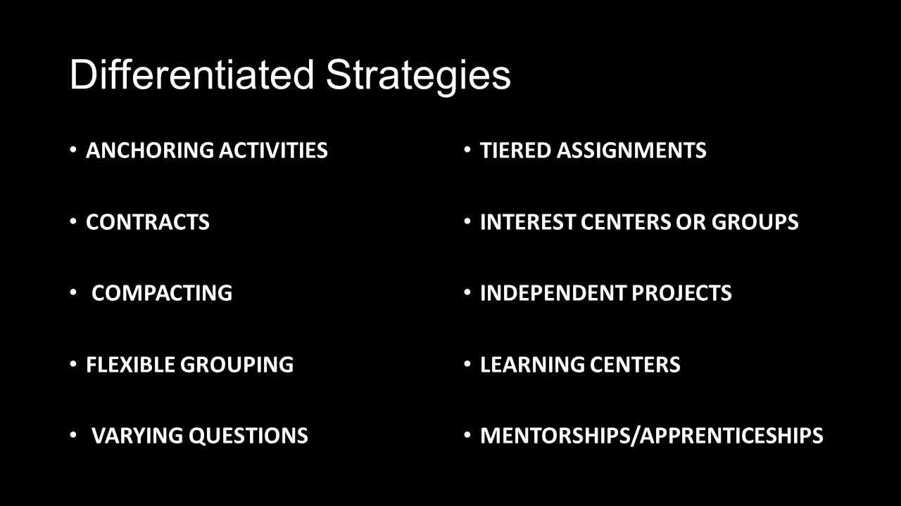 Differentiated Strategies ANCHORING ACTIVITIES CONTRACTS COMPACTING FLEXIBLE GROUPING VARYING QUESTIONS TIERED ASSIGNMENTS INTEREST CENTERS OR GROUPS INDEPENDENT PROJECTS LEARNING CENTERS MENTORSHIPS/APPRENTICESHIPS