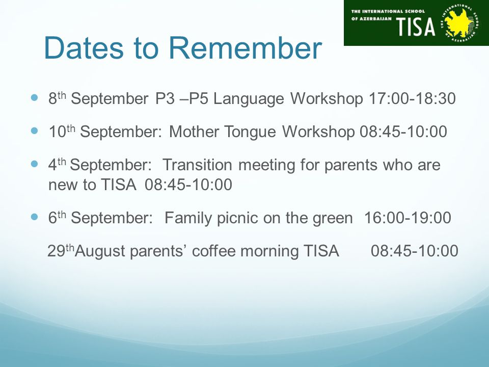 Dates to Remember 8 th September P3 –P5 Language Workshop 17:00-18:30 10 th September: Mother Tongue Workshop 08:45-10:00 4 th September: Transition meeting for parents who are new to TISA 08:45-10:00 6 th September: Family picnic on the green 16:00-19:00 29 th August parents' coffee morning TISA 08:45-10:00