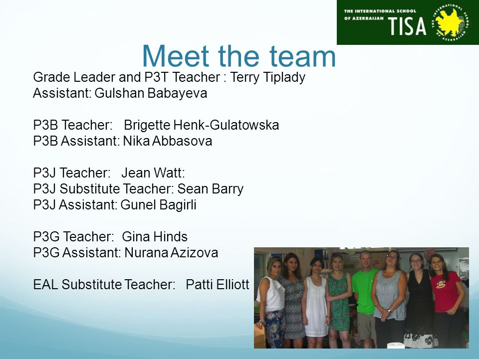 Meet the team Grade Leader and P3T Teacher : Terry Tiplady Assistant: Gulshan Babayeva P3B Teacher: Brigette Henk-Gulatowska P3B Assistant: Nika Abbasova P3J Teacher: Jean Watt: P3J Substitute Teacher: Sean Barry P3J Assistant: Gunel Bagirli P3G Teacher: Gina Hinds P3G Assistant: Nurana Azizova EAL Substitute Teacher: Patti Elliott