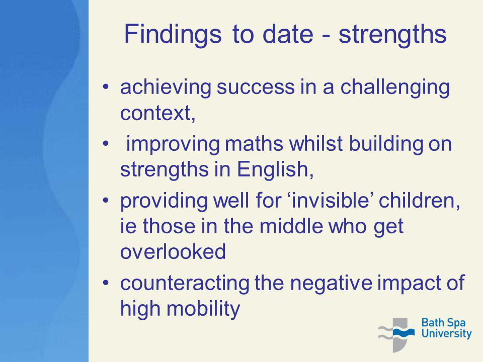 Findings to date - strengths achieving success in a challenging context, improving maths whilst building on strengths in English, providing well for 'invisible' children, ie those in the middle who get overlooked counteracting the negative impact of high mobility