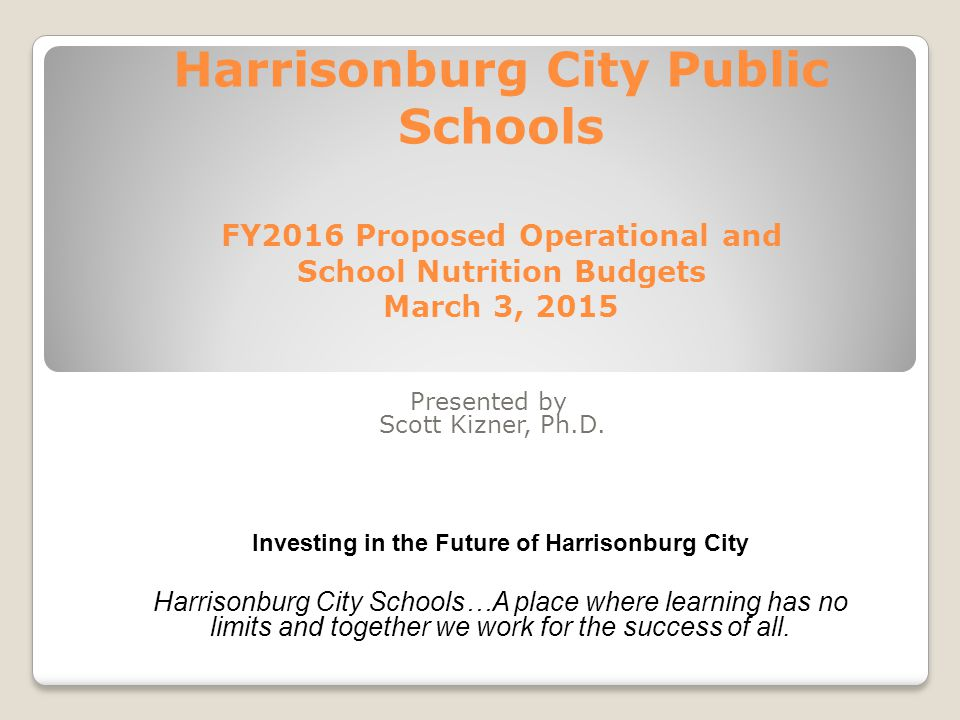 Harrisonburg City Public Schools FY2016 Proposed Operational and School Nutrition Budgets March 3, 2015 Presented by Scott Kizner, Ph.D.