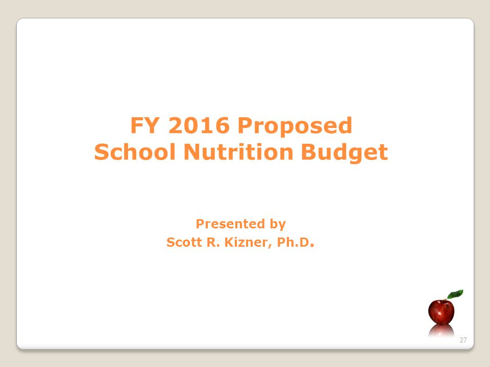 27 FY 2016 Proposed School Nutrition Budget Presented by Scott R. Kizner, Ph.D.