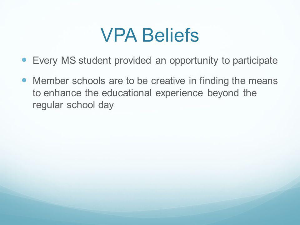 VPA Beliefs Every MS student provided an opportunity to participate Member schools are to be creative in finding the means to enhance the educational