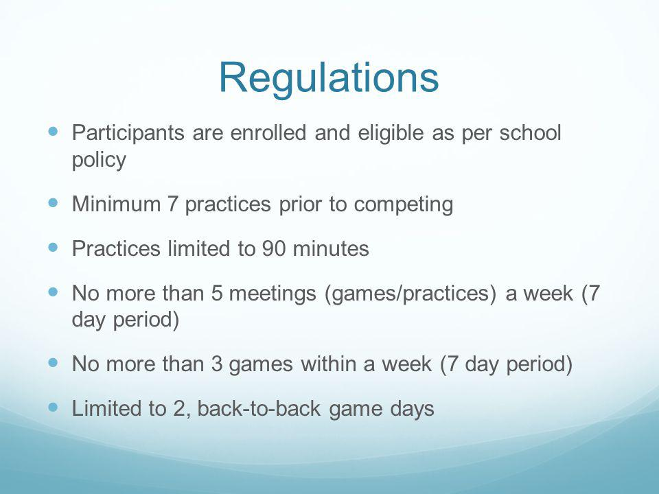 Regulations Participants are enrolled and eligible as per school policy Minimum 7 practices prior to competing Practices limited to 90 minutes No more