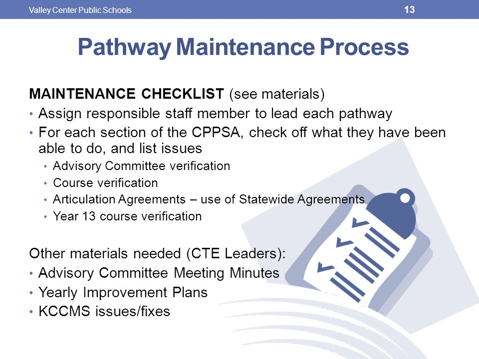 Pathway Maintenance Process MAINTENANCE CHECKLIST (see materials) Assign responsible staff member to lead each pathway For each section of the CPPSA, check off what they have been able to do, and list issues Advisory Committee verification Course verification Articulation Agreements – use of Statewide Agreements Year 13 course verification Other materials needed (CTE Leaders): Advisory Committee Meeting Minutes Yearly Improvement Plans KCCMS issues/fixes 13 Valley Center Public Schools