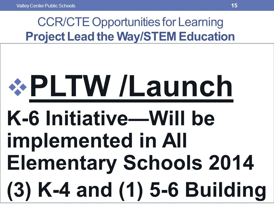 CCR/CTE Opportunities for Learning Project Lead the Way/STEM Education  PLTW /Launch K-6 Initiative—Will be implemented in All Elementary Schools 2014 (3) K-4 and (1) 5-6 Building 15 Valley Center Public Schools