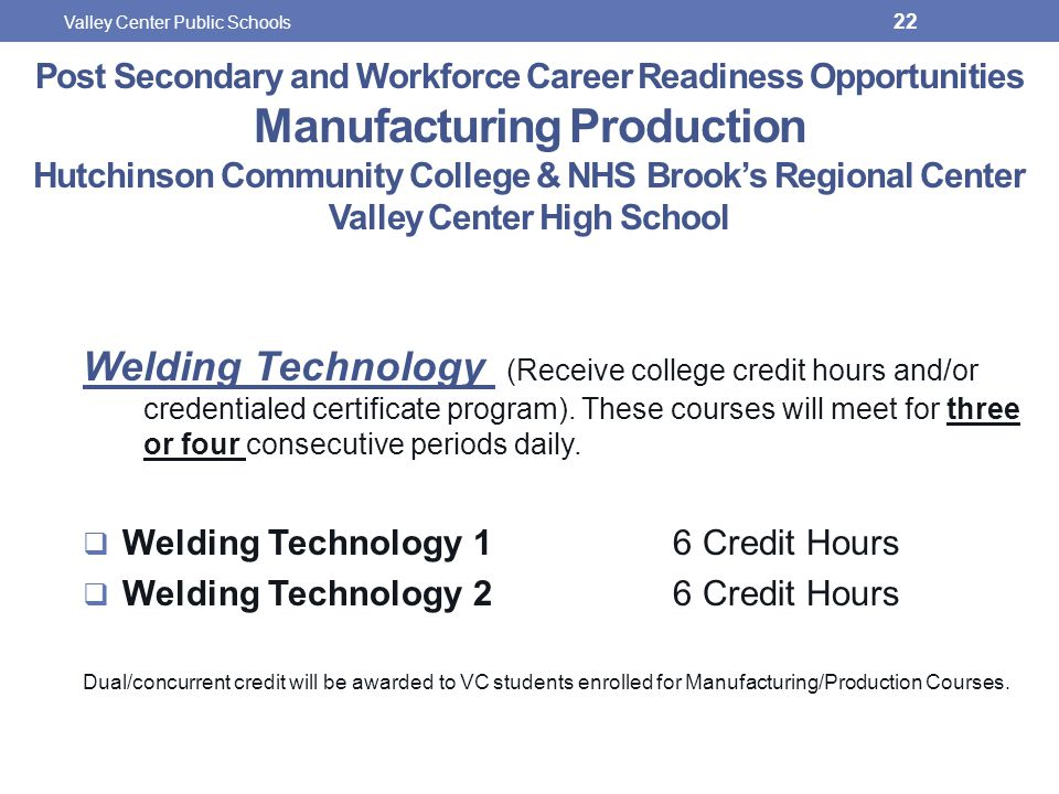 Post Secondary and Workforce Career Readiness Opportunities Manufacturing Production Hutchinson Community College & NHS Brook's Regional Center Valley Center High School Welding Technology (Receive college credit hours and/or credentialed certificate program).