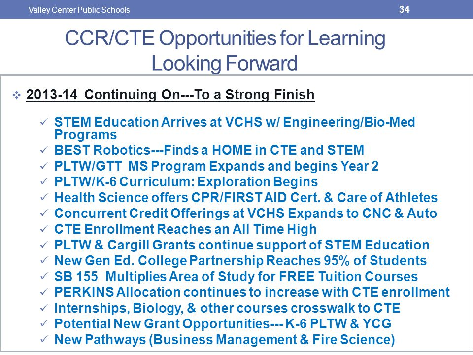 CCR/CTE Opportunities for Learning Looking Forward  2013-14 Continuing On---To a Strong Finish STEM Education Arrives at VCHS w/ Engineering/Bio-Med Programs BEST Robotics---Finds a HOME in CTE and STEM PLTW/GTT MS Program Expands and begins Year 2 PLTW/K-6 Curriculum: Exploration Begins Health Science offers CPR/FIRST AID Cert.