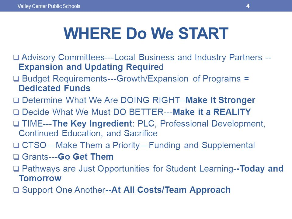 WHERE Do We START  Advisory Committees---Local Business and Industry Partners -- Expansion and Updating Required  Budget Requirements---Growth/Expansion of Programs = Dedicated Funds  Determine What We Are DOING RIGHT--Make it Stronger  Decide What We Must DO BETTER---Make it a REALITY  TIME---The Key Ingredient: PLC, Professional Development, Continued Education, and Sacrifice  CTSO---Make Them a Priority—Funding and Supplemental  Grants---Go Get Them  Pathways are Just Opportunities for Student Learning--Today and Tomorrow  Support One Another--At All Costs/Team Approach Valley Center Public Schools 4