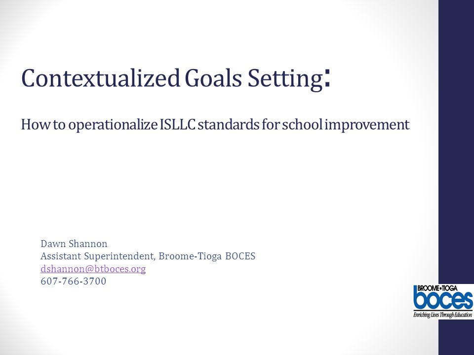 Contextualized Goals Setting : How to operationalize ISLLC standards for school improvement Dawn Shannon Assistant Superintendent, Broome-Tioga BOCES dshannon@btboces.org 607-766-3700
