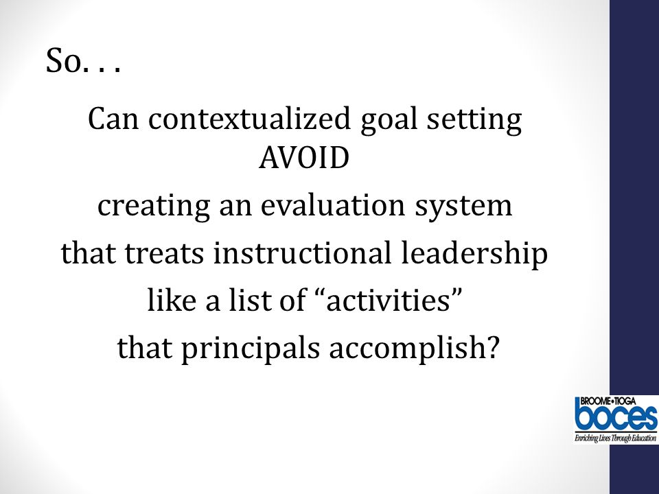 Can contextualized goal setting AVOID creating an evaluation system that treats instructional leadership like a list of activities that principals accomplish.