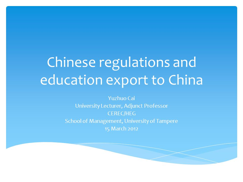 Chinese regulations and education export to China Yuzhuo Cai University Lecturer, Adjunct Professor CEREC/HEG School of Management, University of Tampere 15 March 2012