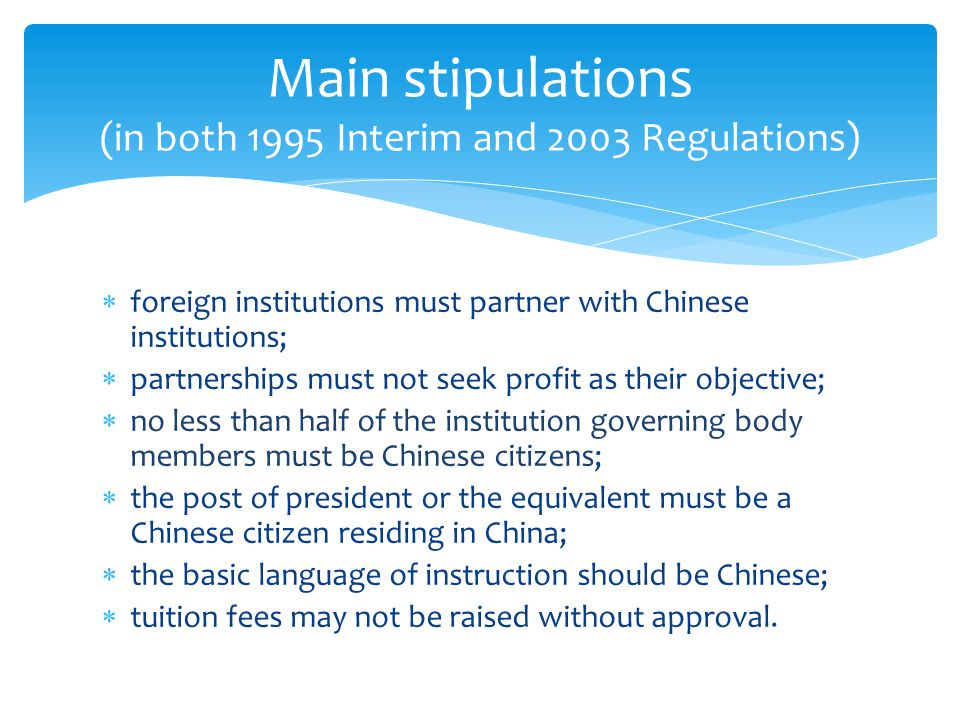  foreign institutions must partner with Chinese institutions;  partnerships must not seek profit as their objective;  no less than half of the institution governing body members must be Chinese citizens;  the post of president or the equivalent must be a Chinese citizen residing in China;  the basic language of instruction should be Chinese;  tuition fees may not be raised without approval.