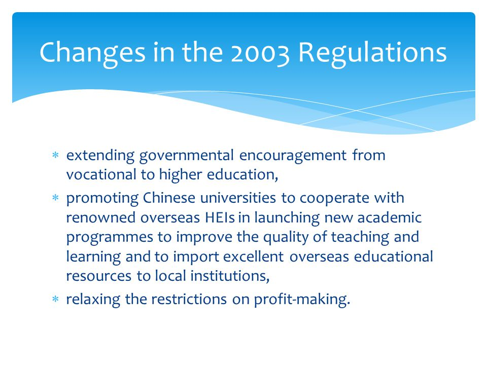  extending governmental encouragement from vocational to higher education,  promoting Chinese universities to cooperate with renowned overseas HEIs in launching new academic programmes to improve the quality of teaching and learning and to import excellent overseas educational resources to local institutions,  relaxing the restrictions on profit-making.