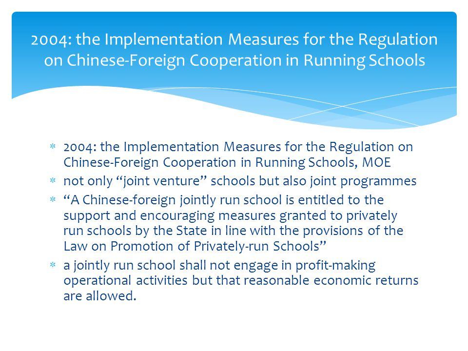  2004: the Implementation Measures for the Regulation on Chinese-Foreign Cooperation in Running Schools, MOE  not only joint venture schools but also joint programmes  A Chinese-foreign jointly run school is entitled to the support and encouraging measures granted to privately run schools by the State in line with the provisions of the Law on Promotion of Privately-run Schools  a jointly run school shall not engage in profit-making operational activities but that reasonable economic returns are allowed.