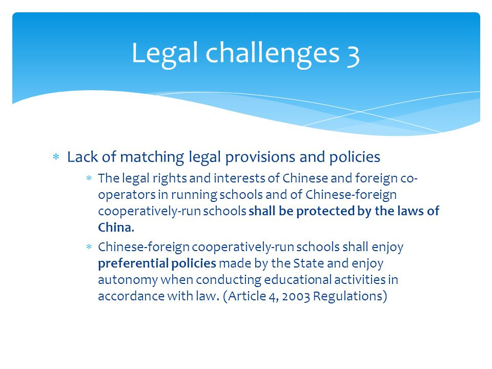  Lack of matching legal provisions and policies  The legal rights and interests of Chinese and foreign co- operators in running schools and of Chinese-foreign cooperatively-run schools shall be protected by the laws of China.