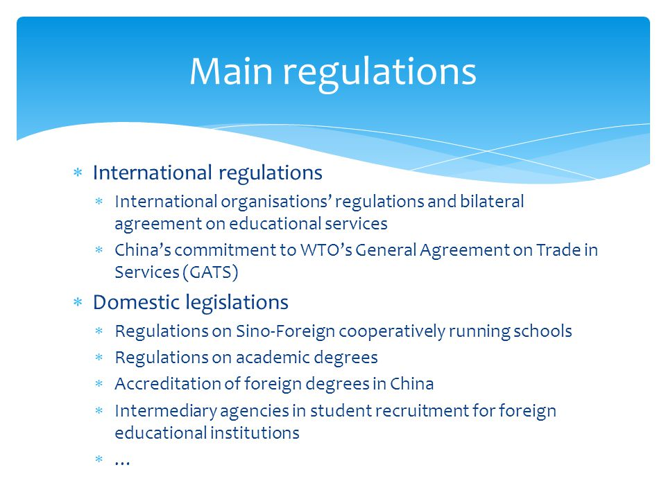  International regulations  International organisations' regulations and bilateral agreement on educational services  China's commitment to WTO's General Agreement on Trade in Services (GATS)  Domestic legislations  Regulations on Sino-Foreign cooperatively running schools  Regulations on academic degrees  Accreditation of foreign degrees in China  Intermediary agencies in student recruitment for foreign educational institutions  … Main regulations