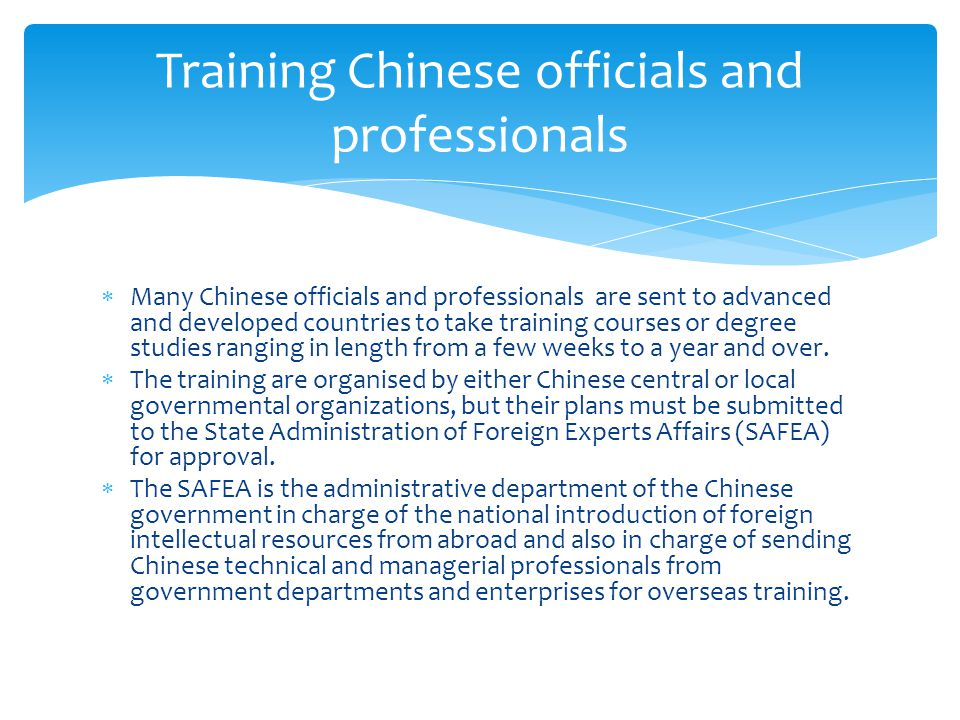  Many Chinese officials and professionals are sent to advanced and developed countries to take training courses or degree studies ranging in length from a few weeks to a year and over.