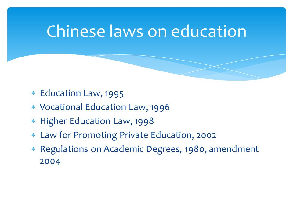  Education Law, 1995  Vocational Education Law, 1996  Higher Education Law, 1998  Law for Promoting Private Education, 2002  Regulations on Academic Degrees, 1980, amendment 2004 Chinese laws on education